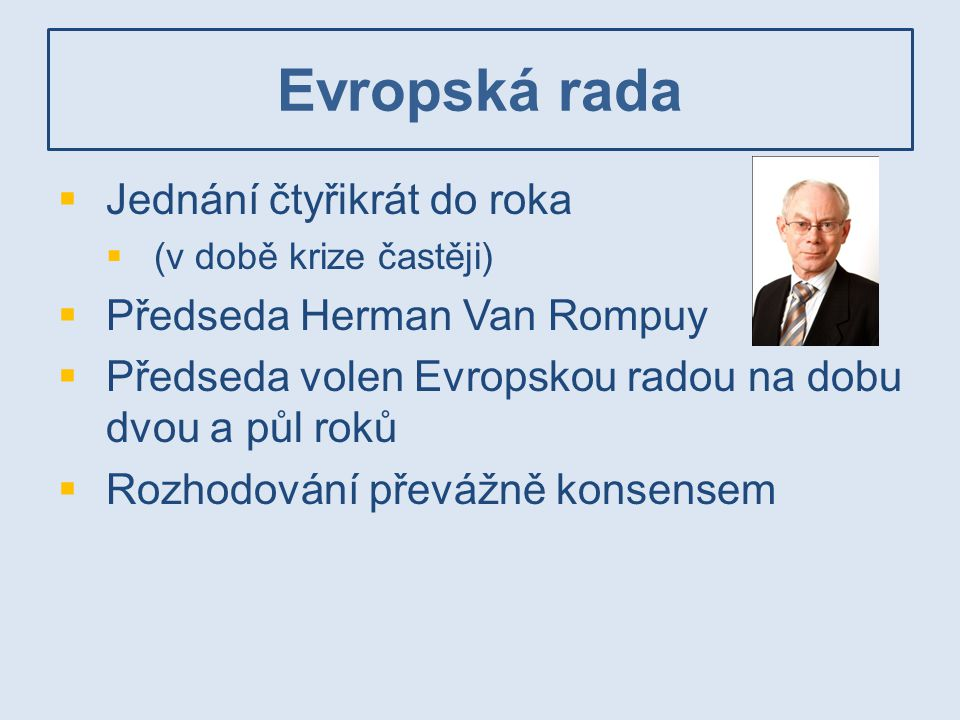 Evropská rada Jednání čtyřikrát do roka Předseda Herman Van Rompuy