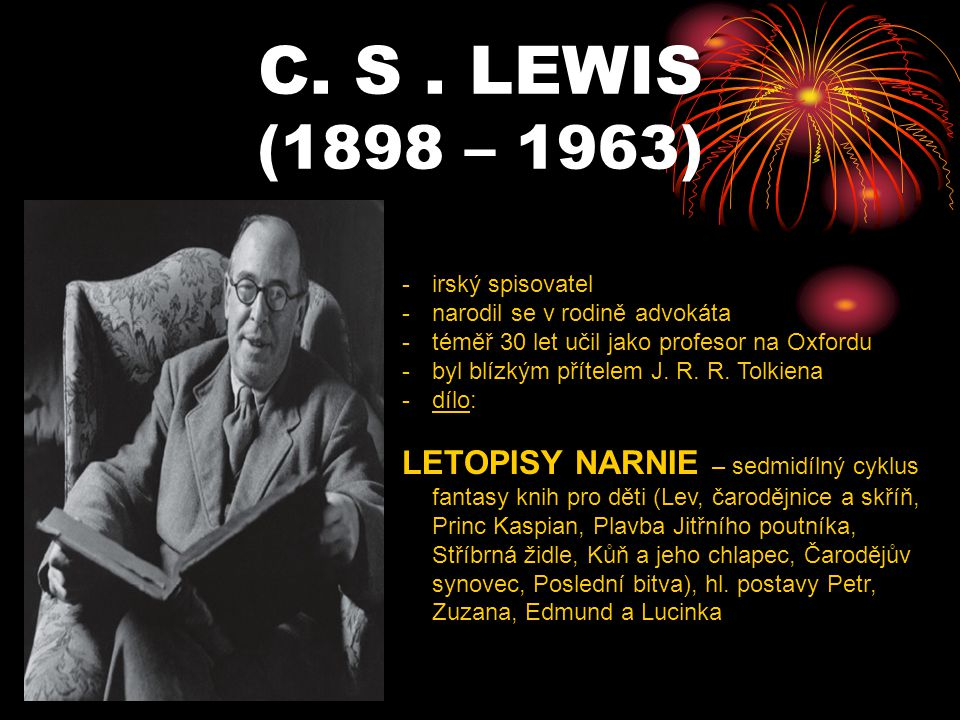 C. S . LEWIS (1898 – 1963) irský spisovatel. narodil se v rodině advokáta. téměř 30 let učil jako profesor na Oxfordu.