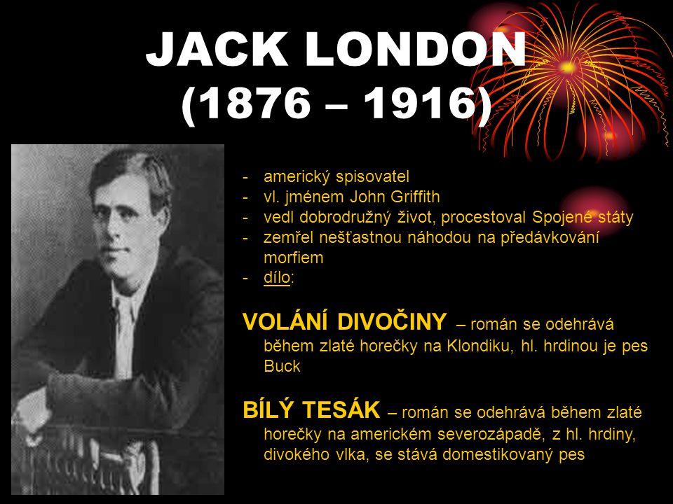 JACK LONDON (1876 – 1916) americký spisovatel. vl. jménem John Griffith. vedl dobrodružný život, procestoval Spojené státy.