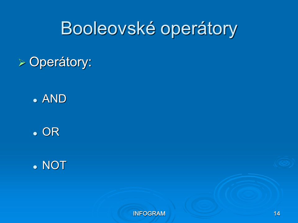 Booleovské operátory Operátory: AND OR NOT INFOGRAM