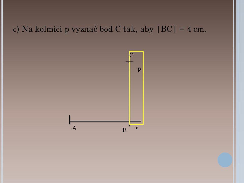 c) Na kolmici p vyznač bod C tak, aby |BC| = 4 cm.