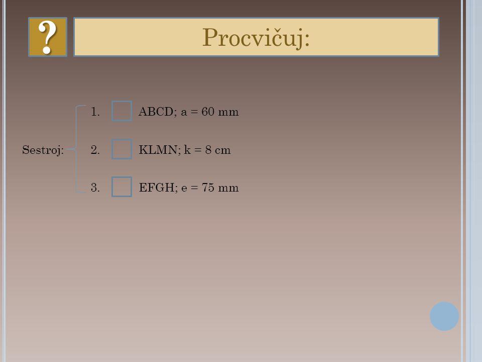 Procvičuj: 1. ABCD; a = 60 mm Sestroj: 2. KLMN; k = 8 cm