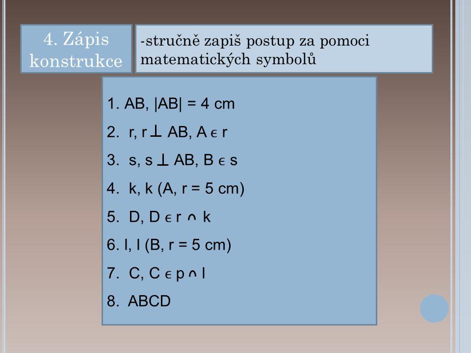 4. Zápis konstrukce stručně zapiš postup za pomoci matematických symbolů. AB, |AB| = 4 cm. r, r AB, A ϵ r.