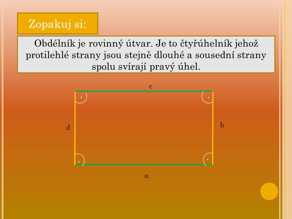 Zopakuj si: Obdélník je rovinný útvar. Je to čtyřúhelník jehož protilehlé strany jsou stejně dlouhé a sousední strany spolu svírají pravý úhel.