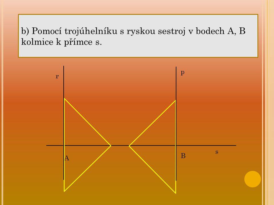 b) Pomocí trojúhelníku s ryskou sestroj v bodech A, B kolmice k přímce s.