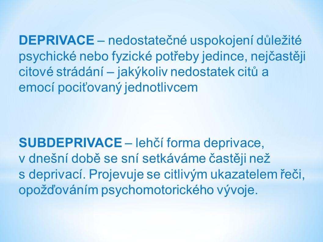 DEPRIVACE – nedostatečné uspokojení důležité psychické nebo fyzické potřeby jedince, nejčastěji citové strádání – jakýkoliv nedostatek citů a emocí pociťovaný jednotlivcem