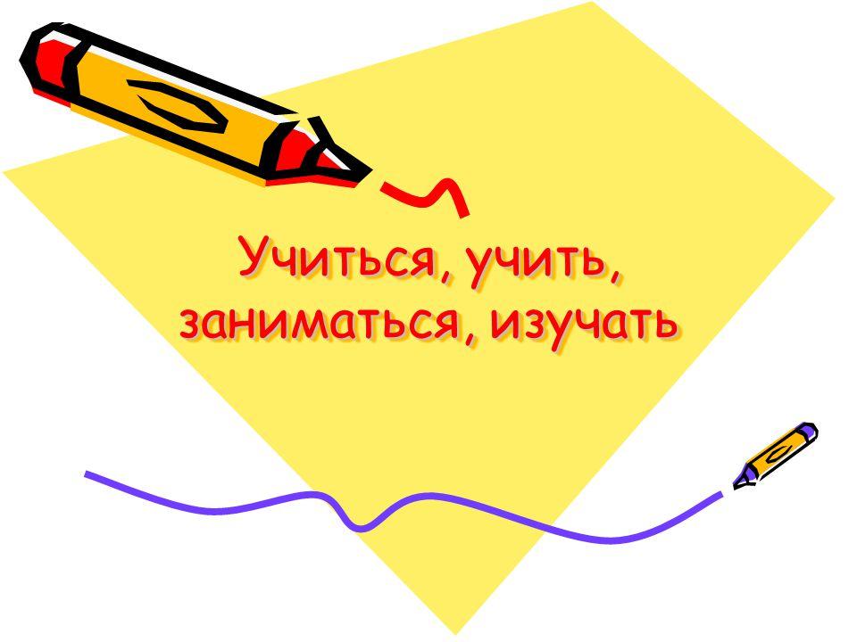 Учиться, учить, заниматься, изучать