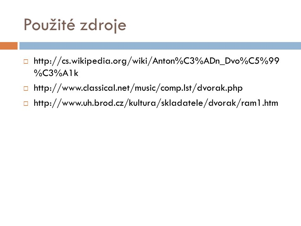 Použité zdroje http://cs.wikipedia.org/wiki/Anton%C3%ADn_Dvo%C5%99 %C3%A1k. http://www.classical.net/music/comp.lst/dvorak.php.