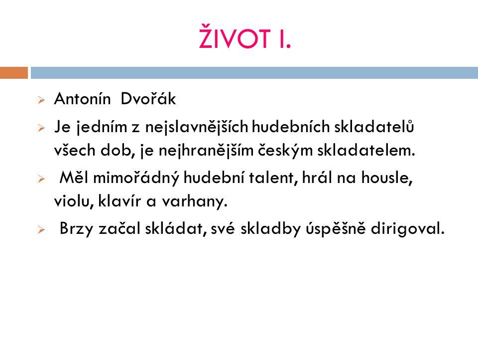 ŽIVOT I. Antonín Dvořák. Je jedním z nejslavnějších hudebních skladatelů všech dob, je nejhranějším českým skladatelem.