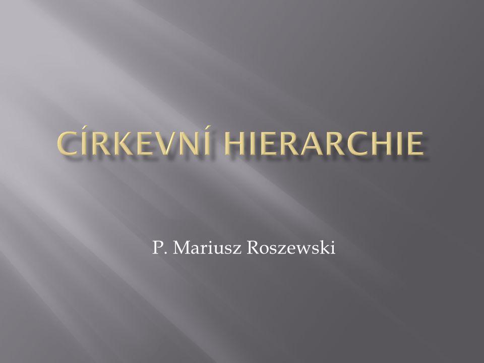 CÍRKEVNÍ HIERARCHIE P. Mariusz Roszewski