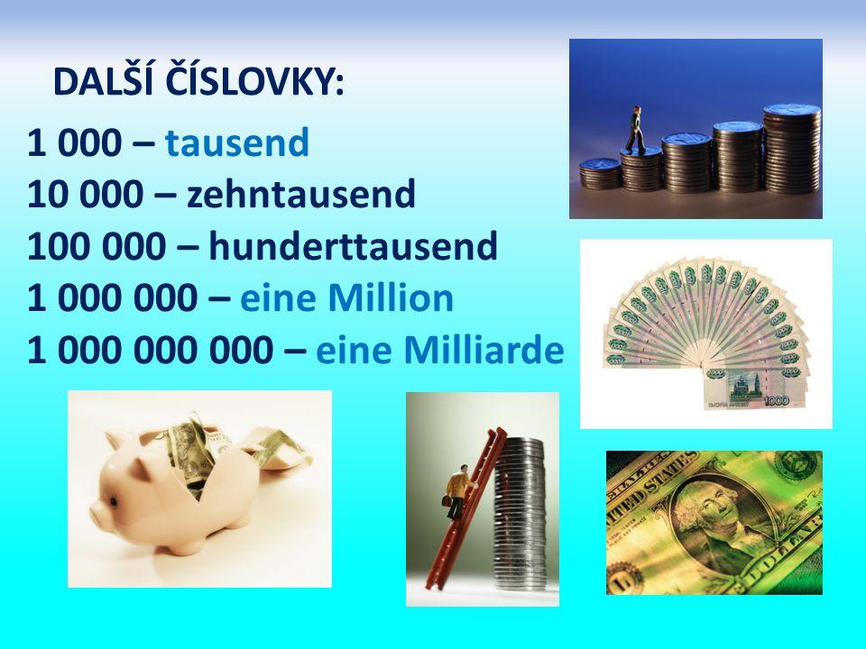 DALŠÍ ČÍSLOVKY: 1 000 – tausend. 10 000 – zehntausend. 100 000 – hunderttausend. 1 000 000 – eine Million.