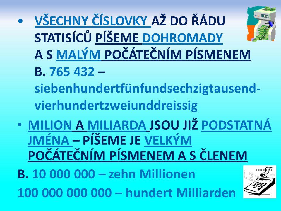 VŠECHNY ČÍSLOVKY AŽ DO ŘÁDU STATISÍCŮ PÍŠEME DOHROMADY A S MALÝM POČÁTEČNÍM PÍSMENEM B. 765 432 – siebenhundertfünfundsechzigtausend- vierhundertzweiunddreissig