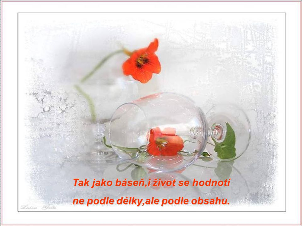 Tak jako báseň,i život se hodnotí ne podle délky,ale podle obsahu.