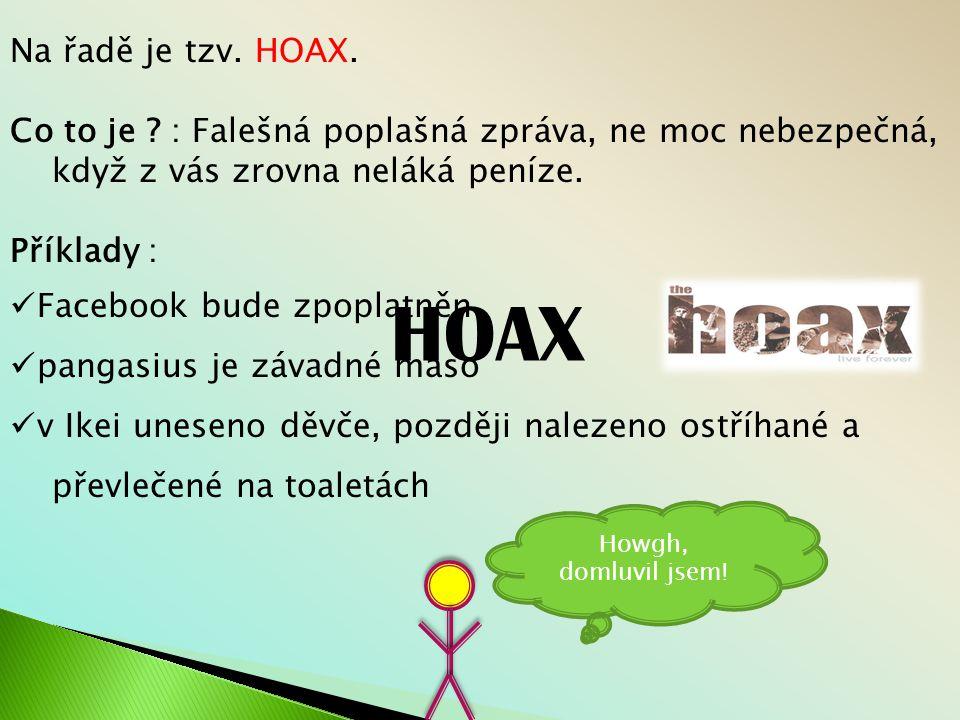 Na řadě je tzv. HOAX. Co to je : Falešná poplašná zpráva, ne moc nebezpečná, když z vás zrovna neláká peníze.
