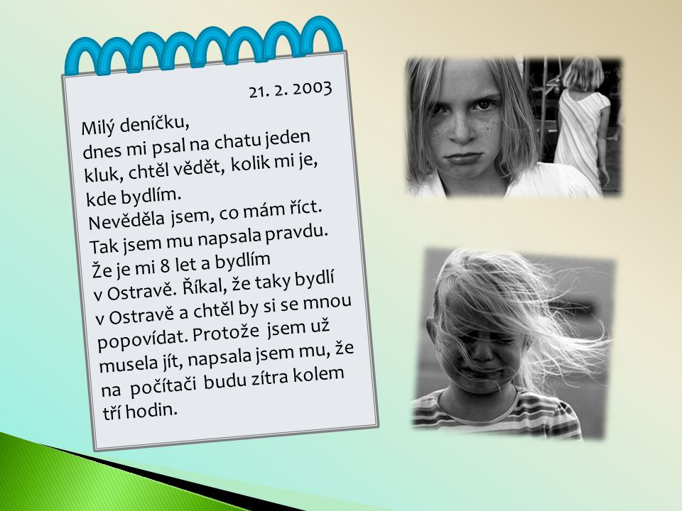 21. 2. 2003 Milý deníčku, dnes mi psal na chatu jeden kluk, chtěl vědět, kolik mi je, kde bydlím. Nevěděla jsem, co mám říct.
