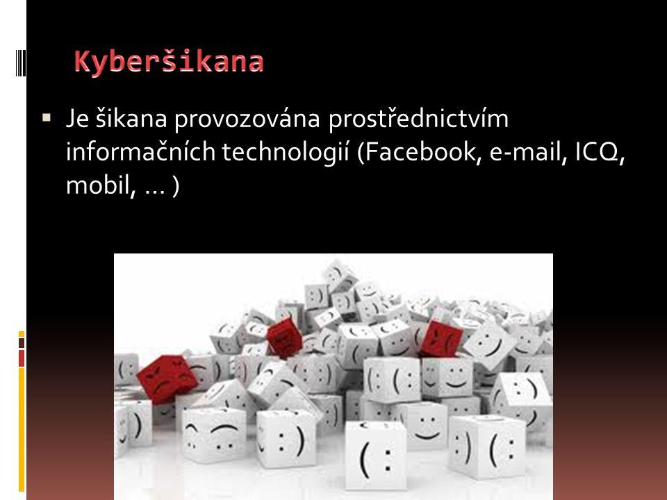 Kyberšikana Je šikana provozována prostřednictvím informačních technologií (Facebook, e-mail, ICQ, mobil, … )