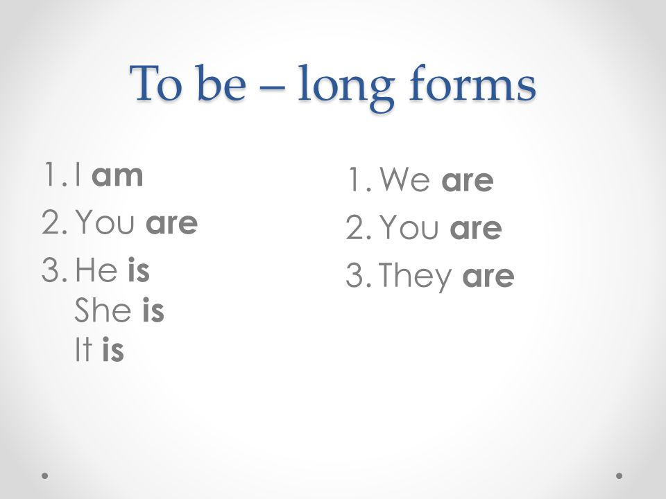 To be – long forms I am We are You are You are He is She is It is