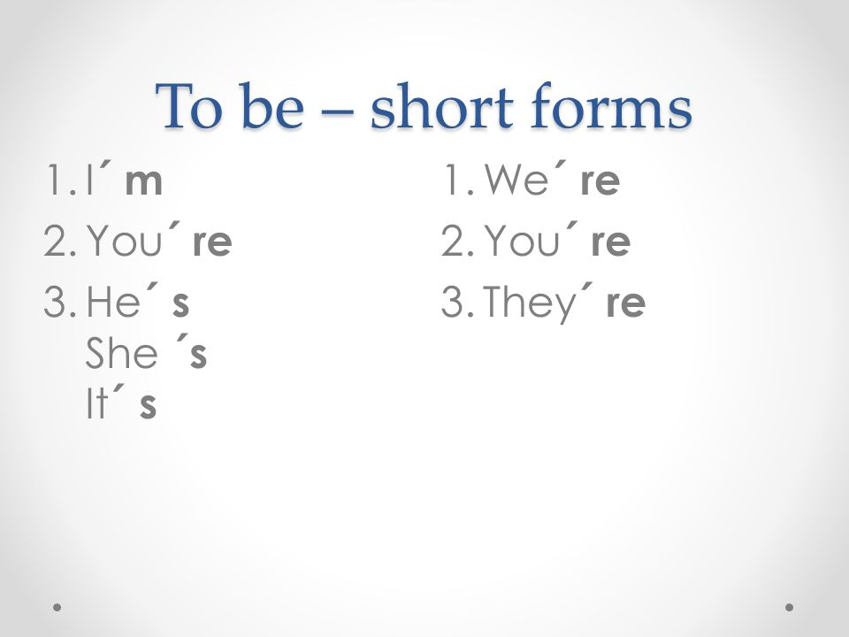 To be – short forms I´ m You´ re He´ s She ´s It´ s We´ re You´ re