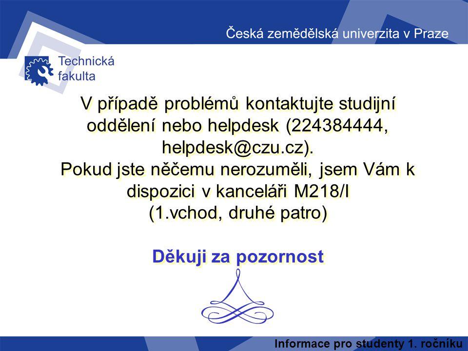 V případě problémů kontaktujte studijní oddělení nebo helpdesk (224384444, helpdesk@czu.cz). Pokud jste něčemu nerozuměli, jsem Vám k dispozici v kanceláři M218/I (1.vchod, druhé patro) Děkuji za pozornost