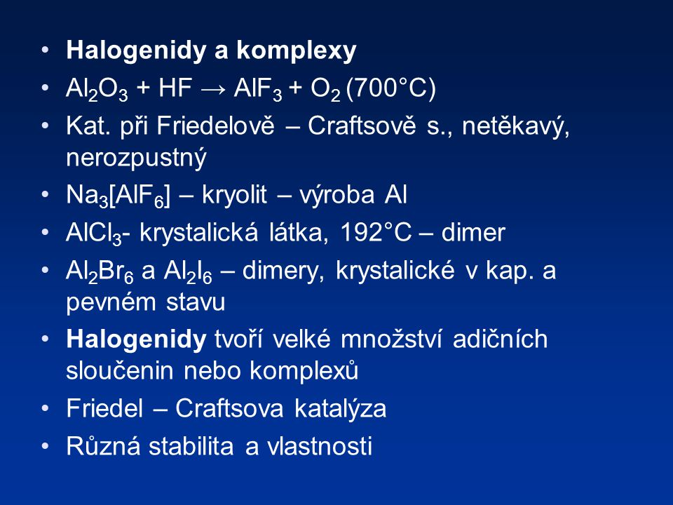 Halogenidy a komplexy Al2O3 + HF → AlF3 + O2 (700°C) Kat. při Friedelově – Craftsově s., netěkavý, nerozpustný.