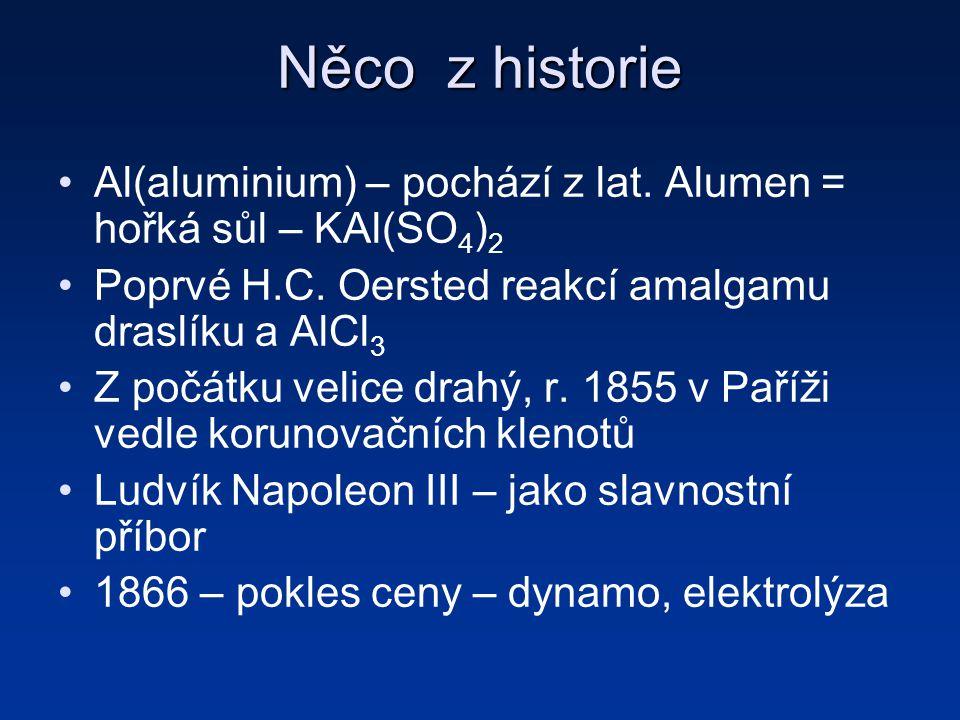 Něco z historie Al(aluminium) – pochází z lat. Alumen = hořká sůl – KAl(SO4)2. Poprvé H.C. Oersted reakcí amalgamu draslíku a AlCl3.