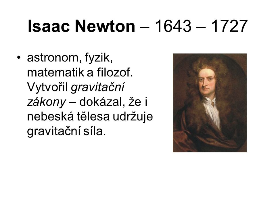 Isaac Newton – 1643 – 1727 astronom, fyzik, matematik a filozof.
