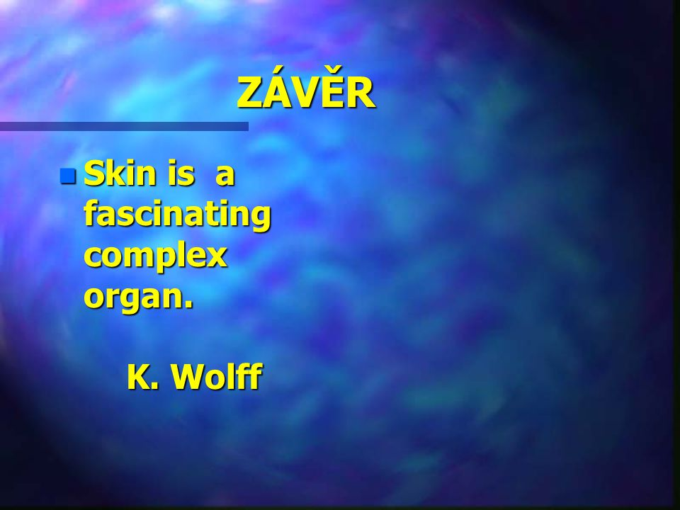 ZÁVĚR Skin is a fascinating complex organ. K. Wolff