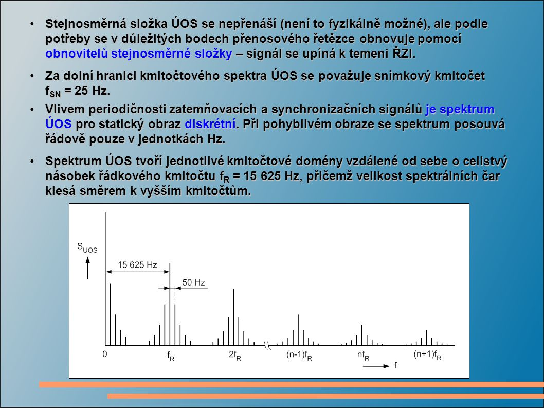 Stejnosměrná složka ÚOS se nepřenáší (není to fyzikálně možné), ale podle potřeby se v důležitých bodech přenosového řetězce obnovuje pomocí obnovitelů stejnosměrné složky – signál se upíná k temeni ŘZI.