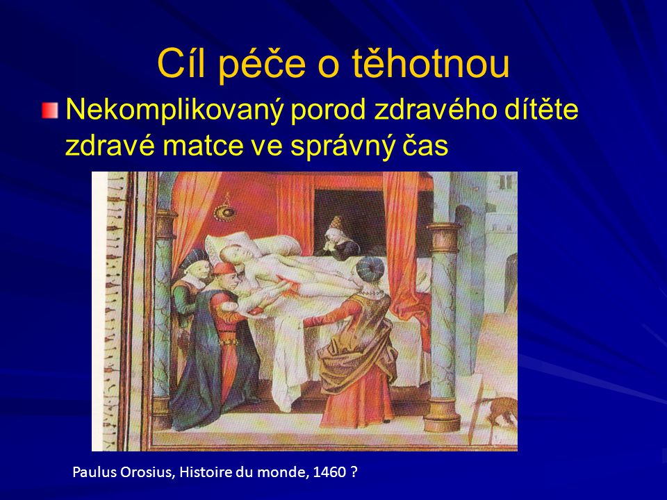 Cíl péče o těhotnou Nekomplikovaný porod zdravého dítěte zdravé matce ve správný čas. Paulus Orosius, Histoire du monde, 1460