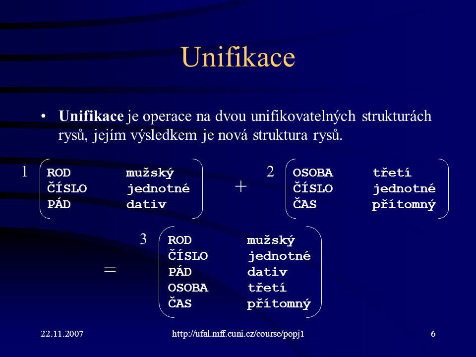Unifikace Unifikace je operace na dvou unifikovatelných strukturách rysů, jejím výsledkem je nová struktura rysů.