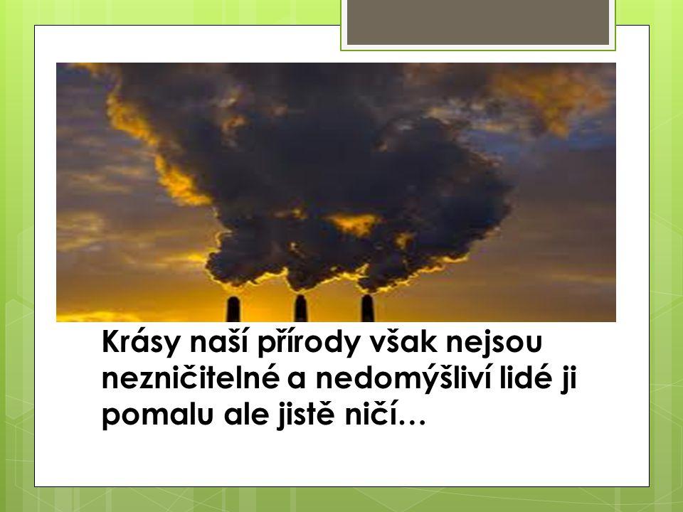 Krásy naší přírody však nejsou nezničitelné a nedomýšliví lidé ji pomalu ale jistě ničí…