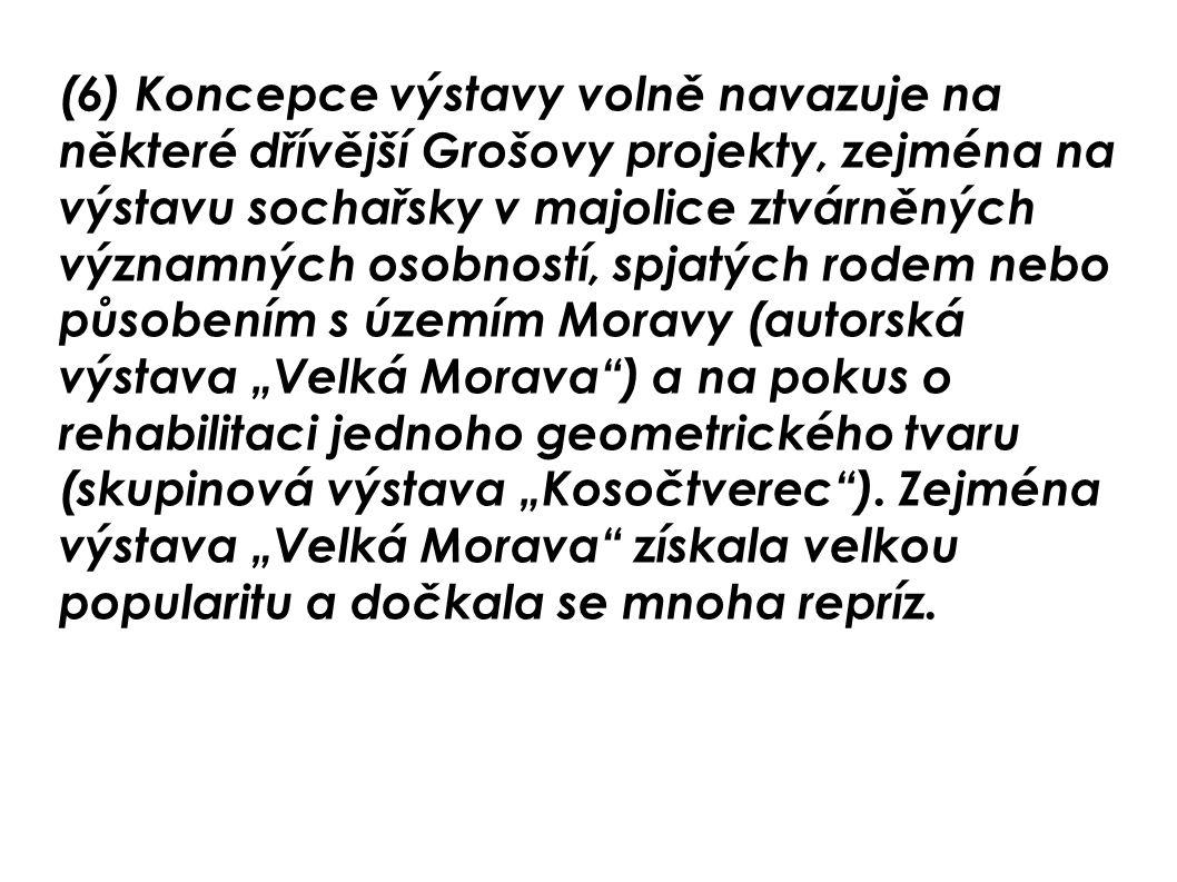 """(6) Koncepce výstavy volně navazuje na některé dřívější Grošovy projekty, zejména na výstavu sochařsky v majolice ztvárněných významných osobností, spjatých rodem nebo působením s územím Moravy (autorská výstava """"Velká Morava ) a na pokus o rehabilitaci jednoho geometrického tvaru (skupinová výstava """"Kosočtverec )."""