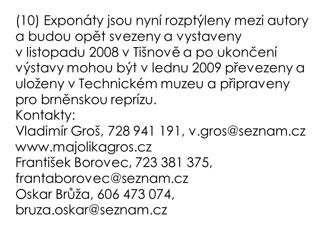 (10) Exponáty jsou nyní rozptýleny mezi autory a budou opět svezeny a vystaveny v listopadu 2008 v Tišnově a po ukončení výstavy mohou být v lednu 2009 převezeny a uloženy v Technickém muzeu a připraveny pro brněnskou reprízu.