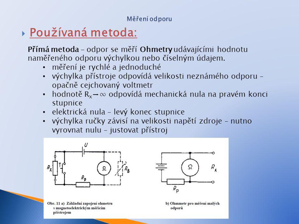 Měření odporu Používaná metoda: Přímá metoda – odpor se měří Ohmetry udávajícími hodnotu naměřeného odporu výchylkou nebo číselným údajem.