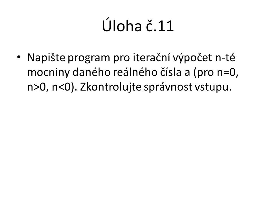 Úloha č.11 Napište program pro iterační výpočet n-té mocniny daného reálného čísla a (pro n=0, n>0, n<0).
