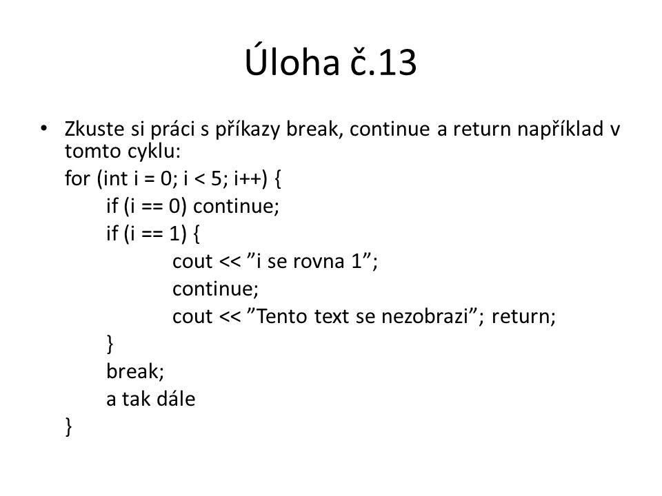 Úloha č.13 Zkuste si práci s příkazy break, continue a return například v tomto cyklu: for (int i = 0; i < 5; i++) {