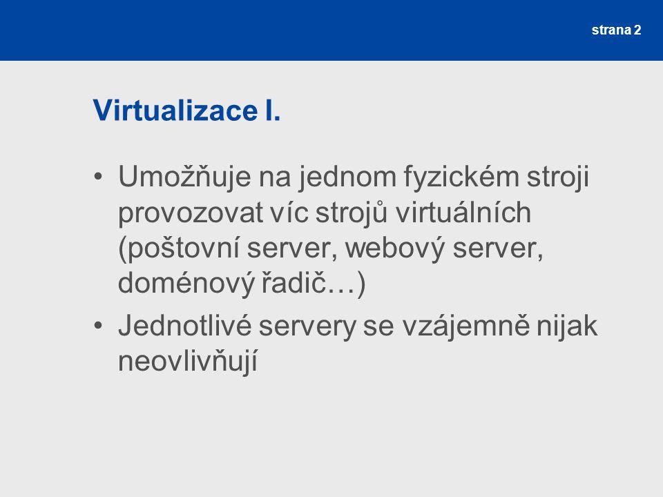 Virtualizace I. Umožňuje na jednom fyzickém stroji provozovat víc strojů virtuálních (poštovní server, webový server, doménový řadič…)