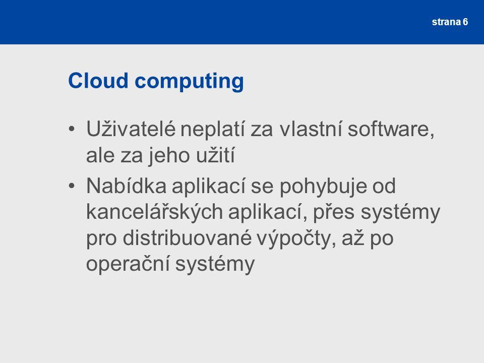Cloud computing Uživatelé neplatí za vlastní software, ale za jeho užití.