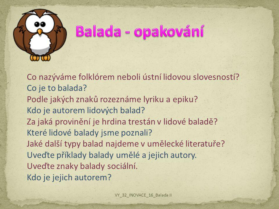 Balada - opakování Co nazýváme folklórem neboli ústní lidovou slovesností Co je to balada Podle jakých znaků rozeznáme lyriku a epiku