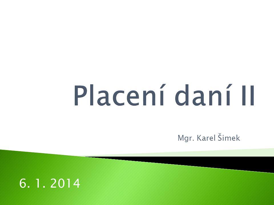 Placení daní II Mgr. Karel Šimek 6. 1. 2014