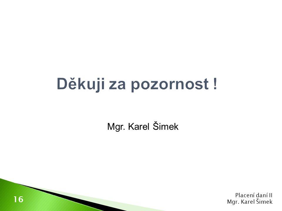 Děkuji za pozornost ! Mgr. Karel Šimek 16 Placení daní II