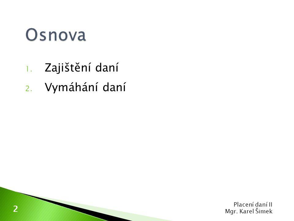 Osnova Zajištění daní Vymáhání daní Placení daní II Mgr. Karel Šimek 2