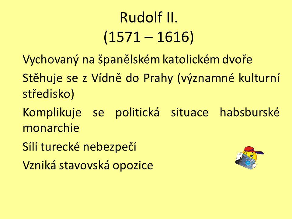 Rudolf II. (1571 – 1616) Vychovaný na španělském katolickém dvoře