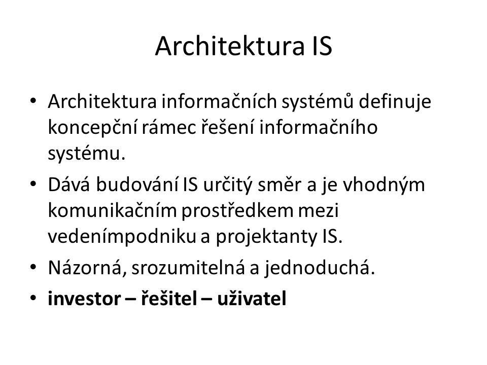 Architektura IS Architektura informačních systémů definuje koncepční rámec řešení informačního systému.