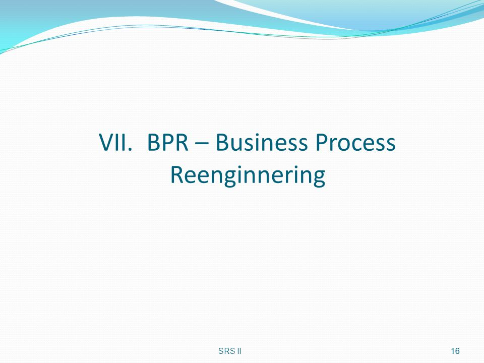 VII. BPR – Business Process Reenginnering
