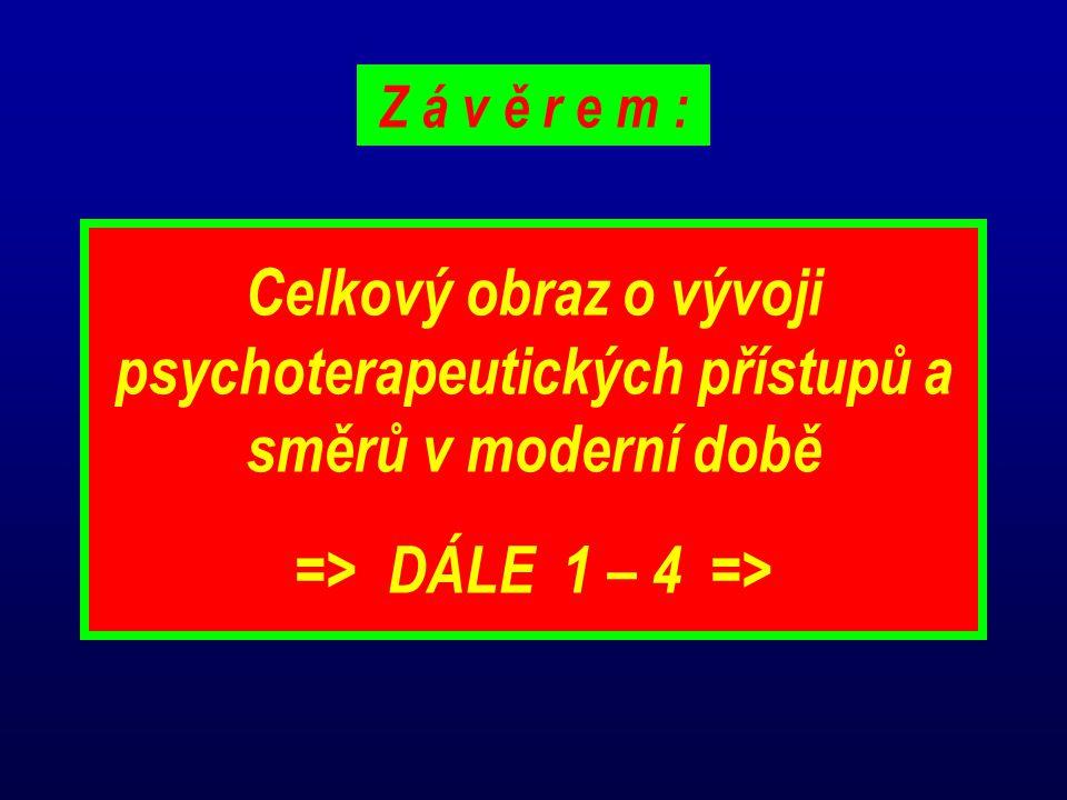 Z á v ě r e m : Celkový obraz o vývoji psychoterapeutických přístupů a směrů v moderní době => DÁLE 1 – 4 =>