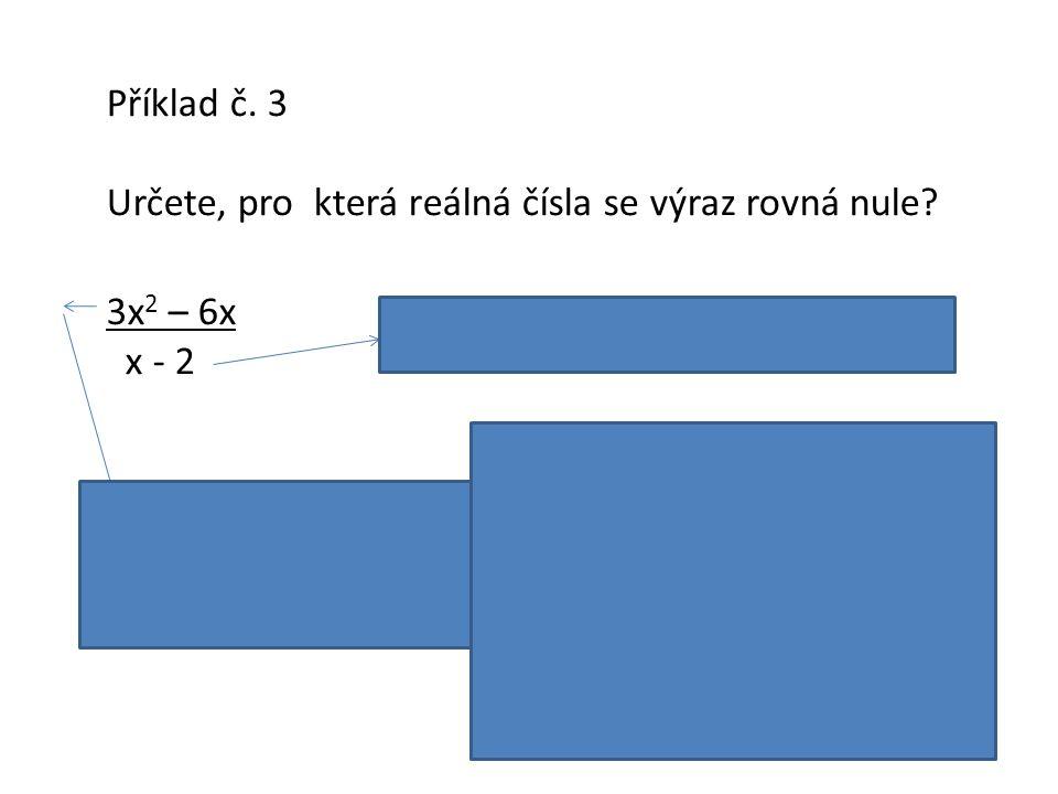 Příklad č. 3 Určete, pro která reálná čísla se výraz rovná nule 3x2 – 6x. x - 2. Podmínka platnosti: x ≠ 2.