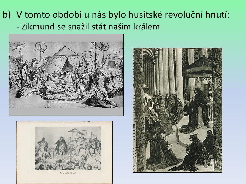 V tomto období u nás bylo husitské revoluční hnutí: - Zikmund se snažil stát našim králem