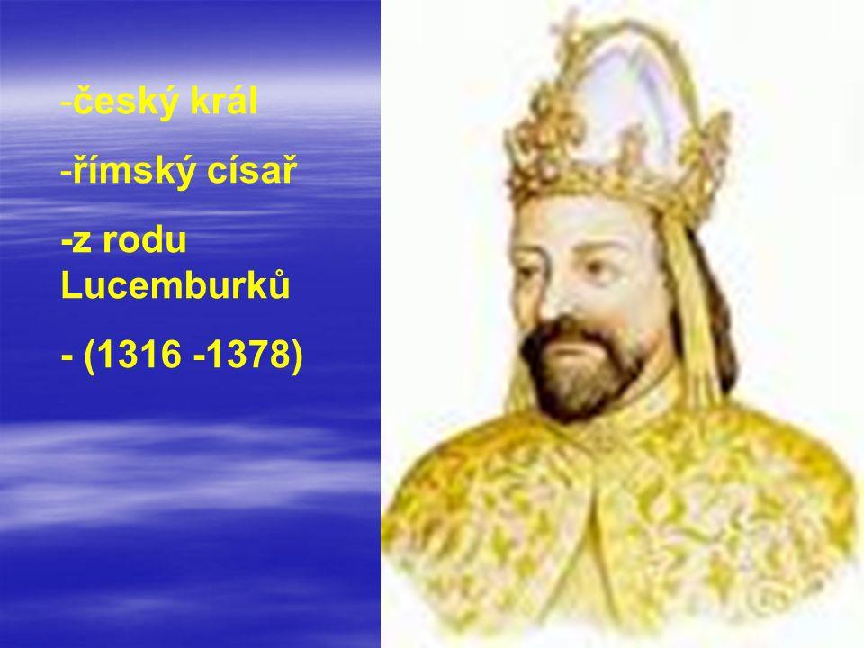 český král římský císař -z rodu Lucemburků - (1316 -1378)