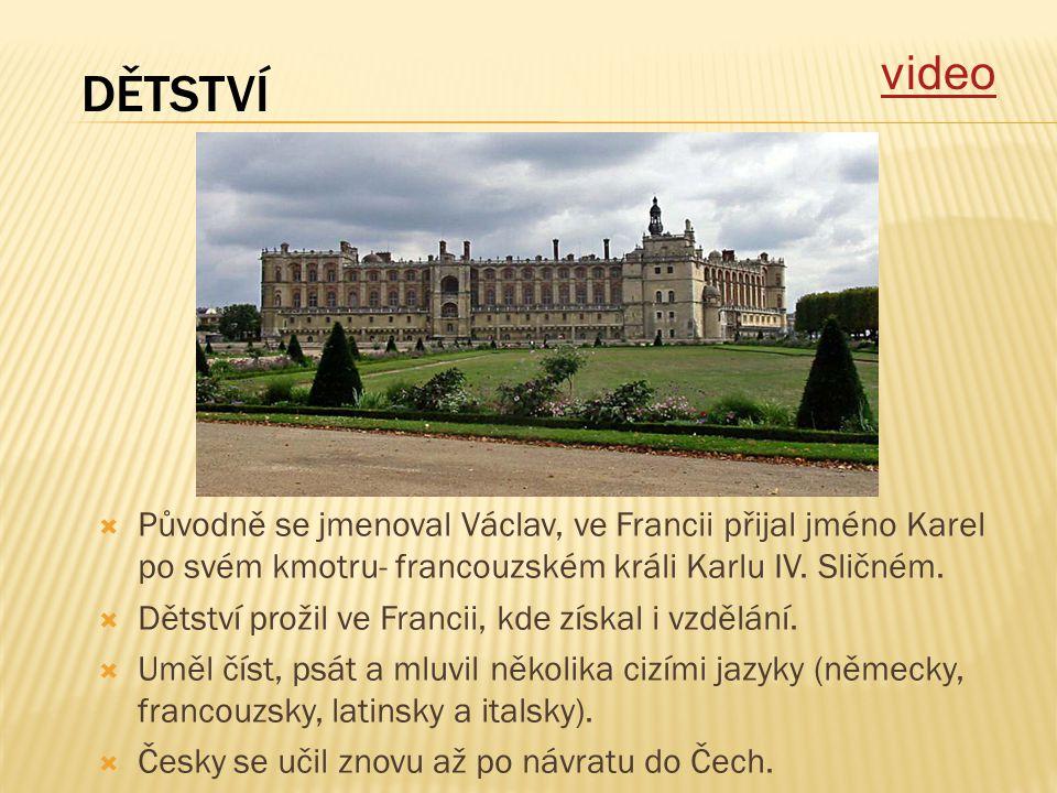 video DĚTSTVÍ. Původně se jmenoval Václav, ve Francii přijal jméno Karel po svém kmotru- francouzském králi Karlu IV. Sličném.